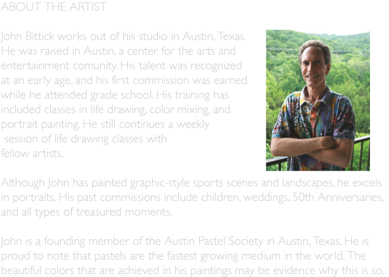 ABOUT THE ARTIST    John Bittick works out of his studio in Austin, Texas.  He was raised in Austin, a center for the arts and  entertainment comunity. His talent was recognized at an early age, and his first commission was earned  while he attended grade school. His training has  included classes in life drawing, color mixing, and portrait painting. He still continues a weekly   session of life drawing classes with  fellow artists.  Although John has painted graphic-style sports scenes and landscapes, he excels  in portraits. His past commissions include children, weddings, 50th Anniversaries,  and all types of treasured moments.  John is a founding member of the Austin Pastel Society in Austin, Texas. He is  proud to note that pastels are the fastest growing medium in the world. The  beautiful colors that are achieved in his paintings may be evidence why this is so.
